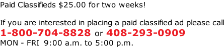 Paid Classifieds $25.00 for two weeks!  If you are interested in placing a paid classified ad please call 1-800-704-8828 or 408-293-0909 MON - FRI  9:00 a.m. to 5:00 p.m.