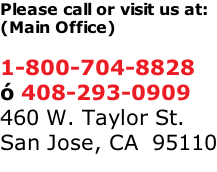 Please call or visit us at: (Main Office)  1-800-704-8828 ó 408-293-0909 460 W. Taylor St. San Jose, CA  95110